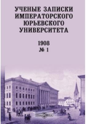 Ученые записки Императорского Юрьевского Университета: газета. 1908. № 1. 1908