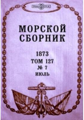 Морской сборник. 1873. Т. 127, № 7, Июль