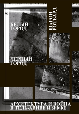 Белый город, Черный город. Архитектура и война в Тель-Авиве и Яффе = White City, Black City Architecture and War in Tel Aviv and Jaffa: публицистика
