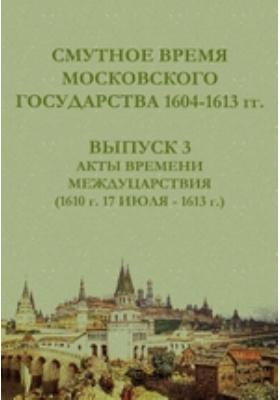 Смутное время Московского государства 1604-1613 гг(1610 г. 17 июля - 1613 г.). Вып. 3. Акты времени междуцарствия