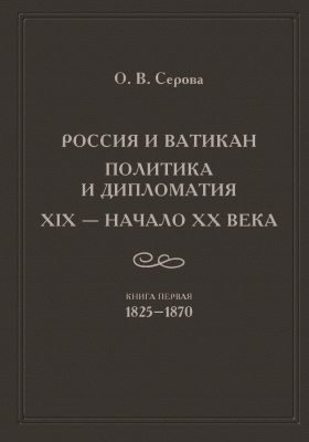 Россия и Ватикан : политика и дипломатия. XIX – начало XX века: монография. Книга 1. 1825–1870