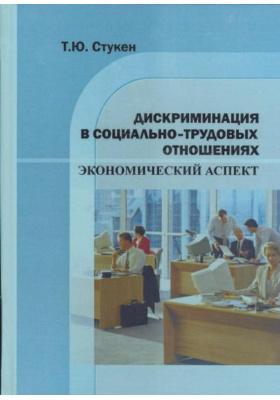 Дискриминация в социально-трудовых отношениях. Экономический аспект : Монография