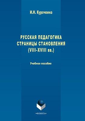 Русская педагогика. Страницы становления (VIII -XVIII вв.): учебное пособие