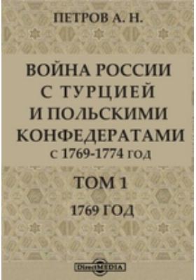 Война России с Турцией и польскими конфедератами. С 1769-1774 год: монография. Т. 1. 1769 год