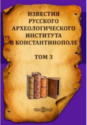 Известия Русского археологического института в Константинополе: журнал. 1898. Т. 3