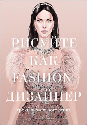 Рисуйте как fashion-дизайнер. Уроки визуального стиля: практическое пособие для любителей
