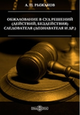 Обжалование в суд решений (действий, бездействия) следователя (дознавателя и др.): практическое пособие