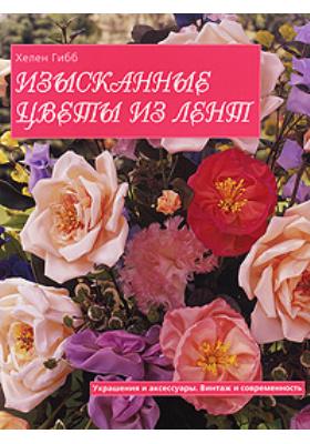 Изысканные цветы из лент = The Secrets of Fashioning Ribbon Flowers : Украшения и аксессуары. Винтаж и современность
