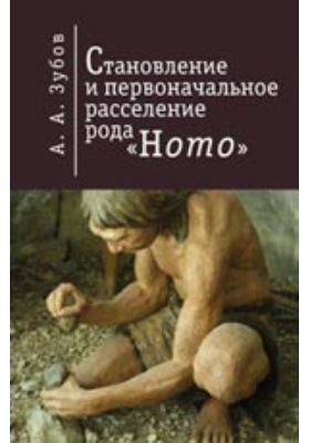Становление и первоначальное расселение рода Homo: монография