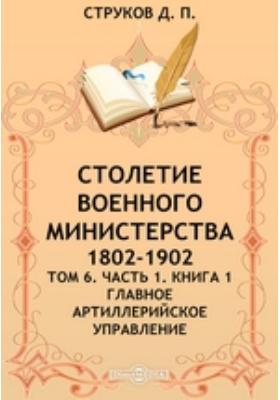 Столетие Военного Министерства. 1802-1902. Т. 6. лавное артиллерийское управление, Ч. 1. Книга 1