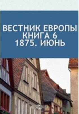 Вестник Европы: журнал. 1875. Книга 6. Июнь