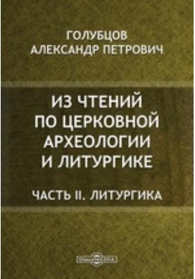Из чтений по церковной археологии и литургике: духовно-просветительское издание, Ч. II. Литургика