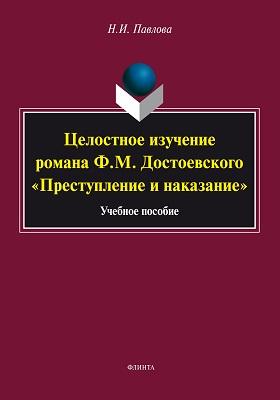 Целостное изучение романа Ф.М. Достоевского «Преступление и наказание»: учебное пособие