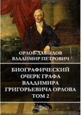 Биографический очерк графа Владимира Григорьевича Орлова. Т. 2