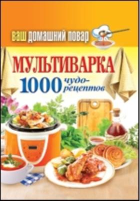 Ваш домашний повар. Мультиварка. 1000 чудо-рецептов: научно-популярное издание