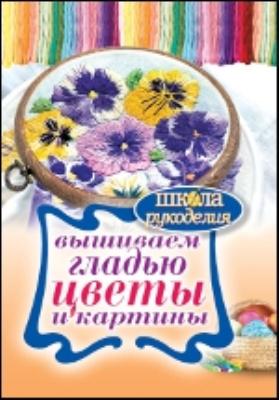 Вышиваем гладью цветы и картины: научно-популярное издание