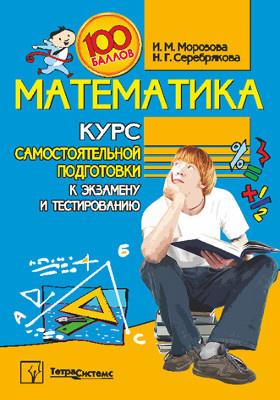Математика : курс самостоятельной подготовки к экзамену и тестированию: самоучитель