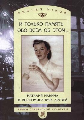 И только память обо всем об этом… : Наталия Ильина в воспоминаниях друзей