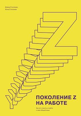 Поколение Z на работе : как его понять и найти с ним общий язык: научно-популярное издание