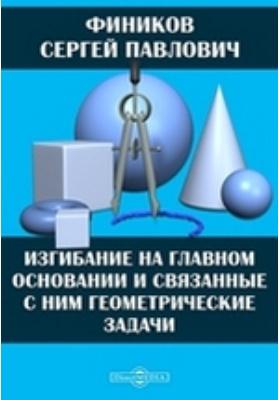 Изгибание на главном основании и связанные с ним геометрические задачи: монография