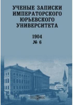 Ученые записки Императорского Юрьевского Университета: газета. № 6. 1904