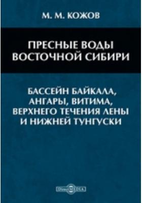 Пресные воды Восточной Сибири : (бассейн Байкала, Ангары, Витима, верхнего течения Лены и Нижней Тунгуски)