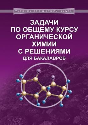 Задачи по общему курсу органической химии с решениями для бакалавров: учебное пособие