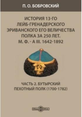 История 13-го Лейб-гренадерского Эриванского его величества полка за 250 лет. М. Ф. - А III. 1642-1892(1700-1782), Ч. 2. Бутырский пехотный полк