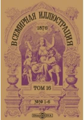 Всемирная иллюстрация. 1876. Т. 16, №№ 1-6