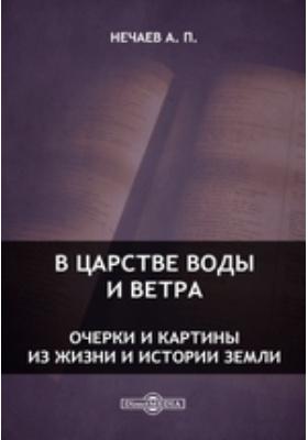 В царстве воды и ветра. Очерки и картины из жизни и истории Земли: научно-популярное издание