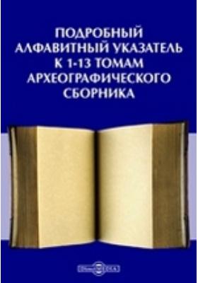 Подробный алфавитный указатель к 1-13 томам Археографического сборника
