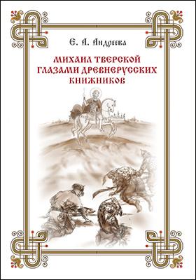 Михаил Тверской глазами древнерусских книжников