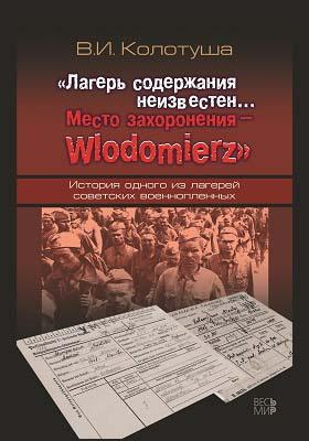 «Лагерь содержания неизвестен… Место захоронения – Wlodomierz» : история одного из лагерей советских военнопленных: монография