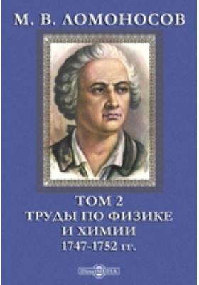 М. В. Ломоносов 1747-1752 гг. Т. 2. Труды по физике и химии