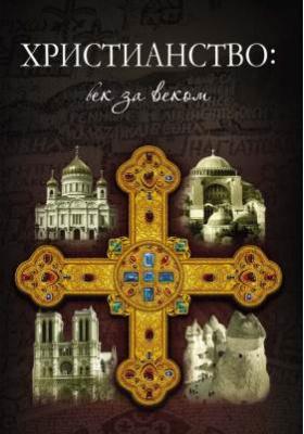 Христианство: век за веком : Очерки по истории христианской Церкви