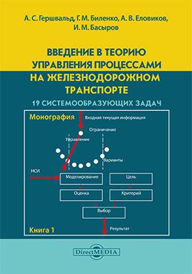 Введение в теорию управления процессами на железнодорожном транспорте: монография. Книга 1. 19 системообразующих задач