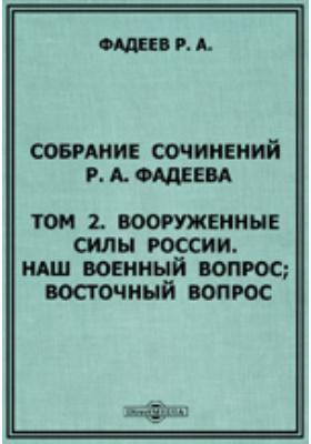 Собрание сочинений Р.А. Фадеева Наш военный вопрос; Восточный вопрос. Т. 2. Вооруженные силы России