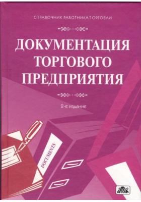 Документация торгового предприятия : Сборник форм и образцов заполнения с комментариями. 2-е издание, переработанное и дополненное