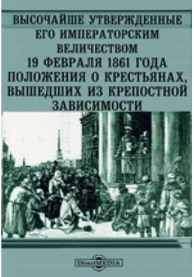 Высочайше Утвержденные Его Императорским Величеством 19 февраля 1861 года положения о крестьянах, вышедших из крепостной зависимости