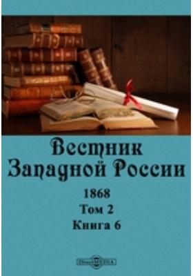 Вестник Западной России: журнал. 1868. Том 2, Книга 6