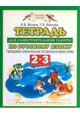 Тетрадь для самостоятельной работы по русскому языку. Проверяем сомнительные согласные в корне слова. 2-3 классы