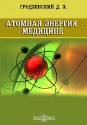 Атомная энергия - медицине