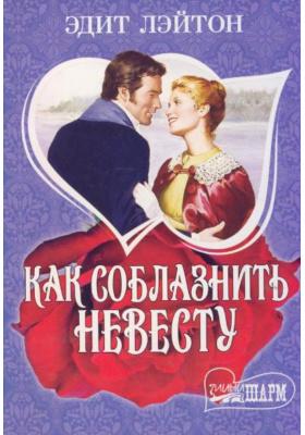 Как соблазнить невесту = How to Seduce a Bride : Роман