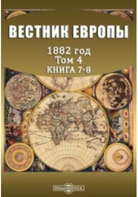 Вестник Европы: журнал. 1882. Т. 4, Книга 7-8, Июль-август