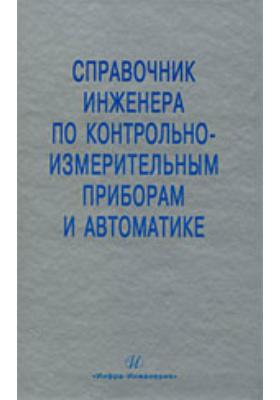 Справочник инженера по контрольно-измерительным приборам и автоматике: справочник