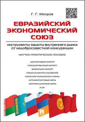 Евразийский экономический союз: инструменты защиты внутреннего рынка от недобросовестной конкуренции : научно-практическое пособие: практическое пособие