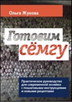 Готовим семгу : Практическое руководство для современной хозяйки с пошаговыми инструкциями и новыми рецептами: книга рецептов