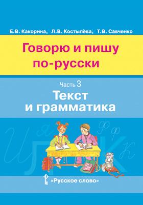 Говорю и пишу по-русски : учебное пособие для детей 8—12 лет : в 3 ч., Ч. 3. Текст и грамматика