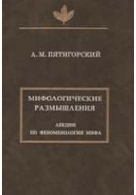Мифологические размышления. Лекции по феноменологии мифа
