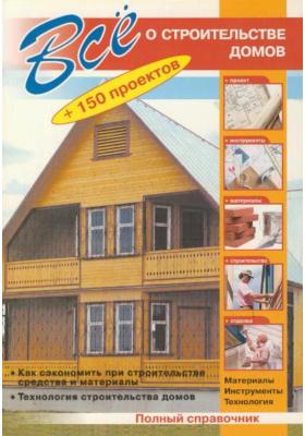 Все о строительстве домов : 150 проектов